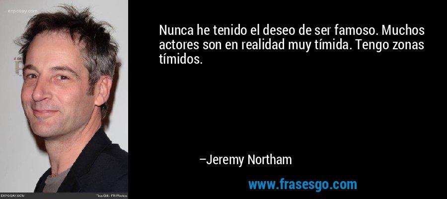 Nunca he tenido el deseo de ser famoso. Muchos actores son en realidad muy tímida. Tengo zonas tímidos. – Jeremy Northam