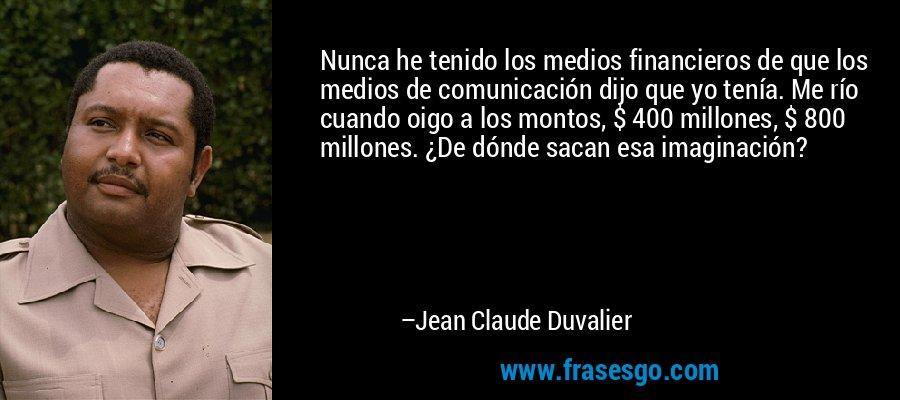 Nunca he tenido los medios financieros de que los medios de comunicación dijo que yo tenía. Me río cuando oigo a los montos, $ 400 millones, $ 800 millones. ¿De dónde sacan esa imaginación? – Jean Claude Duvalier