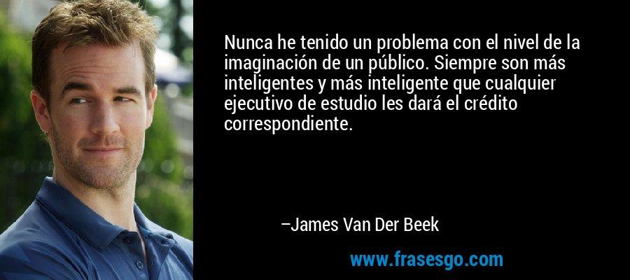 Nunca he tenido un problema con el nivel de la imaginación de un público. Siempre son más inteligentes y más inteligente que cualquier ejecutivo de estudio les dará el crédito correspondiente. – James Van Der Beek