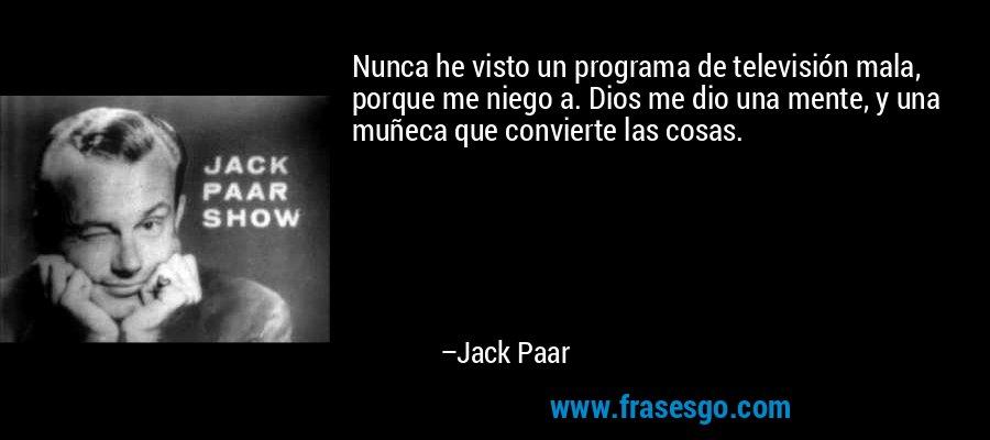 Nunca he visto un programa de televisión mala, porque me niego a. Dios me dio una mente, y una muñeca que convierte las cosas. – Jack Paar