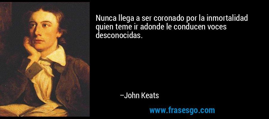 Nunca llega a ser coronado por la inmortalidad quien teme ir adonde le conducen voces desconocidas. – John Keats