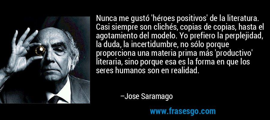 Nunca me gustó 'héroes positivos' de la literatura. Casi siempre son clichés, copias de copias, hasta el agotamiento del modelo. Yo prefiero la perplejidad, la duda, la incertidumbre, no sólo porque proporciona una materia prima más 'productivo' literaria, sino porque esa es la forma en que los seres humanos son en realidad. – Jose Saramago