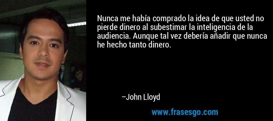 Nunca me había comprado la idea de que usted no pierde dinero al subestimar la inteligencia de la audiencia. Aunque tal vez debería añadir que nunca he hecho tanto dinero. – John Lloyd