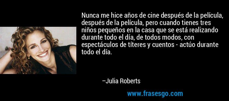 Nunca me hice años de cine después de la película, después de la película, pero cuando tienes tres niños pequeños en la casa que se está realizando durante todo el día, de todos modos, con espectáculos de títeres y cuentos - actúo durante todo el día. – Julia Roberts