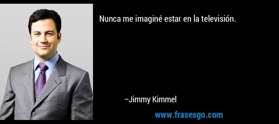 Nunca me imaginé estar en la televisión. – Jimmy Kimmel
