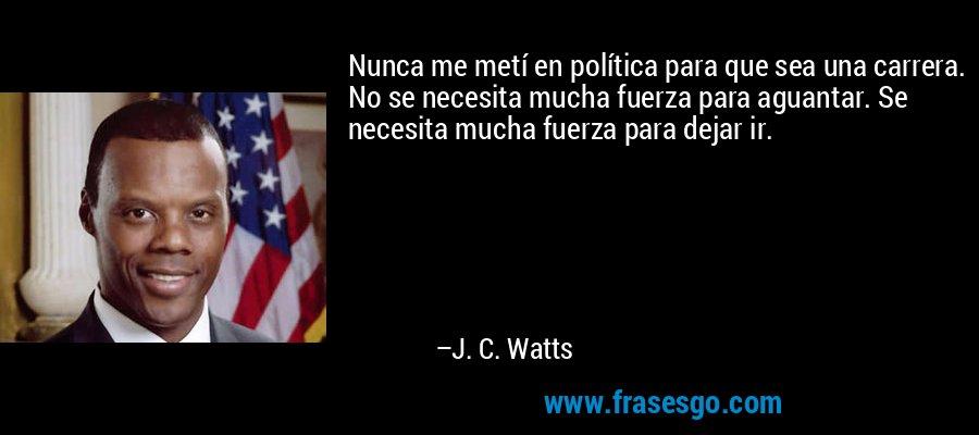 Nunca me metí en política para que sea una carrera. No se necesita mucha fuerza para aguantar. Se necesita mucha fuerza para dejar ir. – J. C. Watts