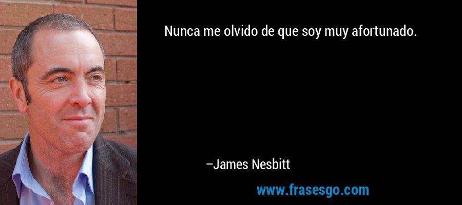 Nunca me olvido de que soy muy afortunado. – James Nesbitt