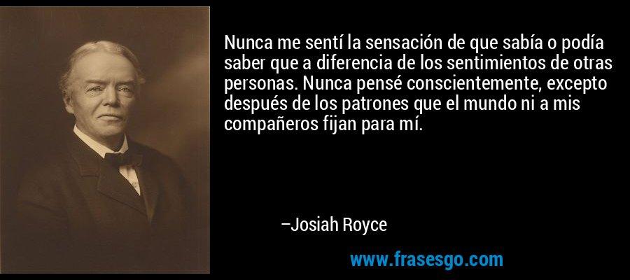 Nunca me sentí la sensación de que sabía o podía saber que a diferencia de los sentimientos de otras personas. Nunca pensé conscientemente, excepto después de los patrones que el mundo ni a mis compañeros fijan para mí. – Josiah Royce