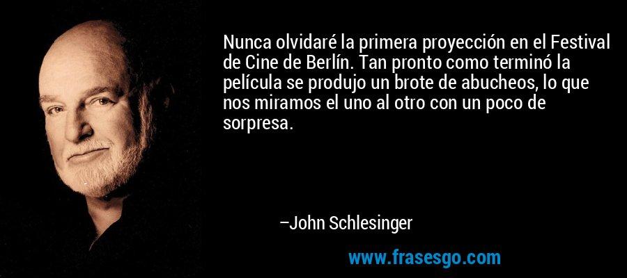 Nunca olvidaré la primera proyección en el Festival de Cine de Berlín. Tan pronto como terminó la película se produjo un brote de abucheos, lo que nos miramos el uno al otro con un poco de sorpresa. – John Schlesinger