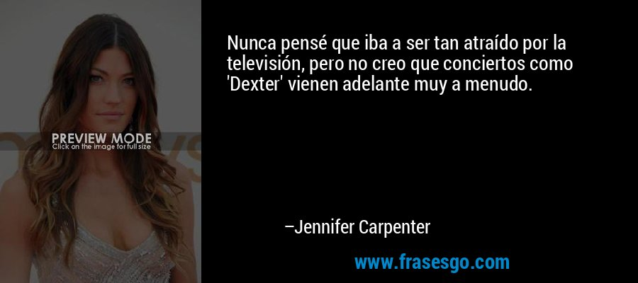 Nunca pensé que iba a ser tan atraído por la televisión, pero no creo que conciertos como 'Dexter' vienen adelante muy a menudo. – Jennifer Carpenter