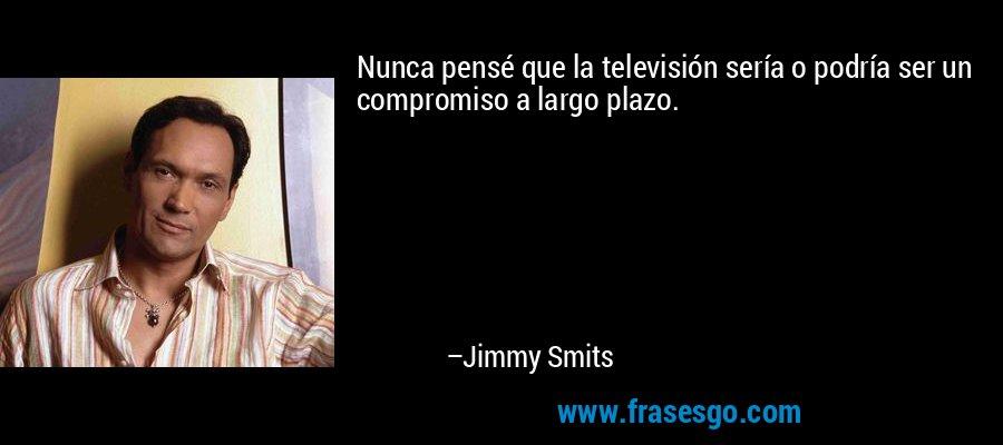 Nunca pensé que la televisión sería o podría ser un compromiso a largo plazo. – Jimmy Smits