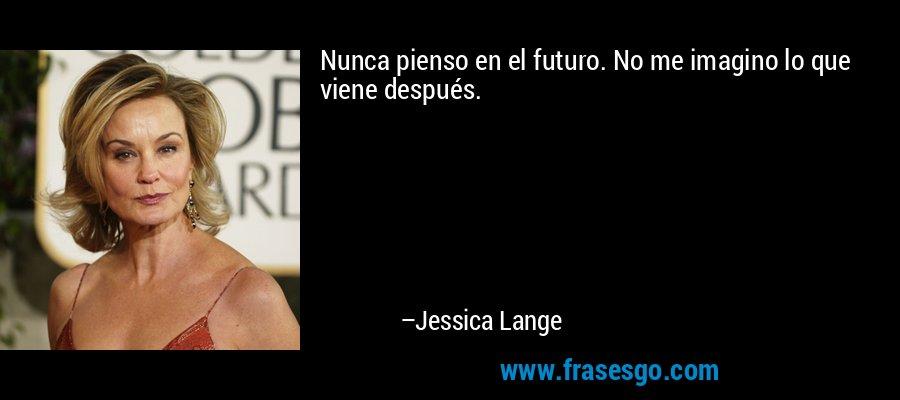 Nunca pienso en el futuro. No me imagino lo que viene después. – Jessica Lange