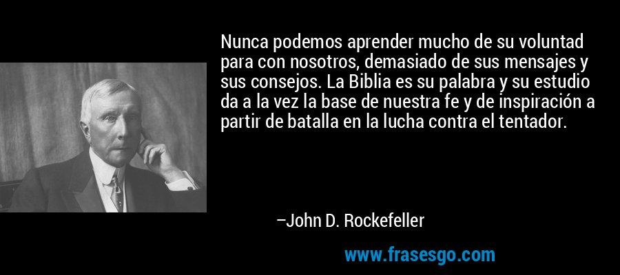 Nunca podemos aprender mucho de su voluntad para con nosotros, demasiado de sus mensajes y sus consejos. La Biblia es su palabra y su estudio da a la vez la base de nuestra fe y de inspiración a partir de batalla en la lucha contra el tentador. – John D. Rockefeller