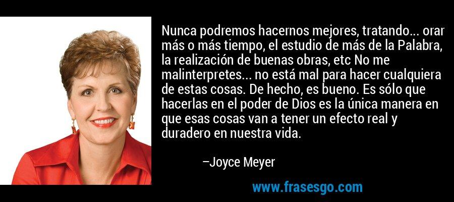 Nunca podremos hacernos mejores, tratando... orar más o más tiempo, el estudio de más de la Palabra, la realización de buenas obras, etc No me malinterpretes... no está mal para hacer cualquiera de estas cosas. De hecho, es bueno. Es sólo que hacerlas en el poder de Dios es la única manera en que esas cosas van a tener un efecto real y duradero en nuestra vida. – Joyce Meyer