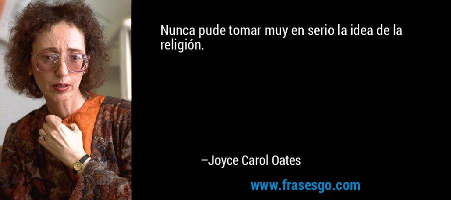Nunca pude tomar muy en serio la idea de la religión. – Joyce Carol Oates