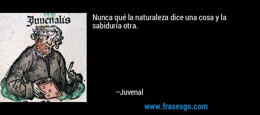 Nunca qué la naturaleza dice una cosa y la sabiduría otra. – Juvenal
