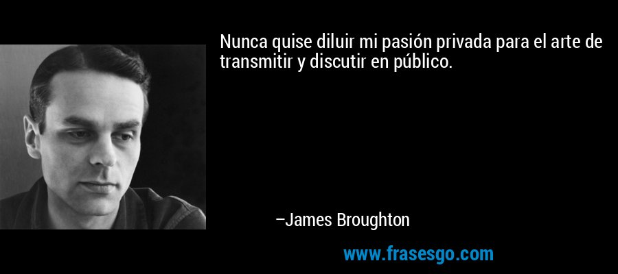 Nunca quise diluir mi pasión privada para el arte de transmitir y discutir en público. – James Broughton