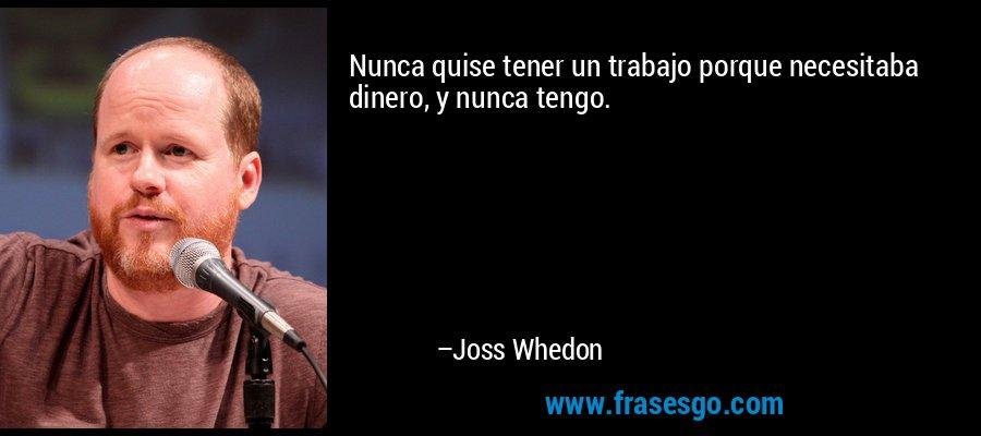Nunca quise tener un trabajo porque necesitaba dinero, y nunca tengo. – Joss Whedon