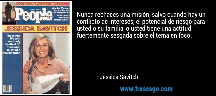 Nunca rechaces una misión, salvo cuando hay un conflicto de intereses, el potencial de riesgo para usted o su familia, o usted tiene una actitud fuertemente sesgada sobre el tema en foco. – Jessica Savitch