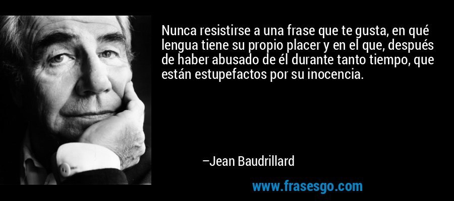 Nunca resistirse a una frase que te gusta, en qué lengua tiene su propio placer y en el que, después de haber abusado de él durante tanto tiempo, que están estupefactos por su inocencia. – Jean Baudrillard