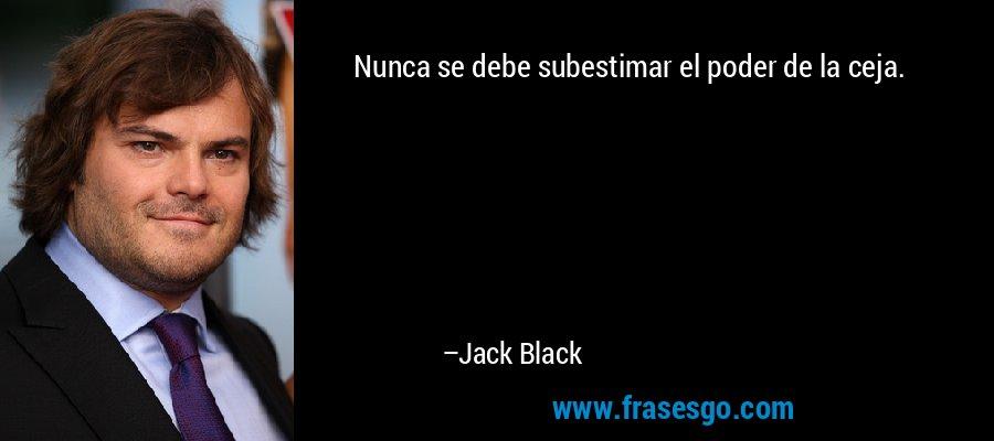 Nunca se debe subestimar el poder de la ceja. – Jack Black