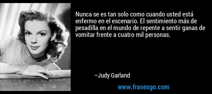 Nunca se es tan solo como cuando usted está enfermo en el escenario. El sentimiento más de pesadilla en el mundo de repente a sentir ganas de vomitar frente a cuatro mil personas. – Judy Garland