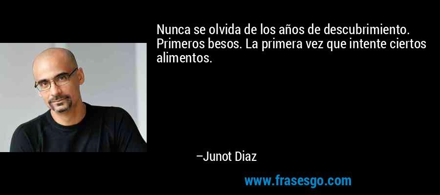 Nunca se olvida de los años de descubrimiento. Primeros besos. La primera vez que intente ciertos alimentos. – Junot Diaz