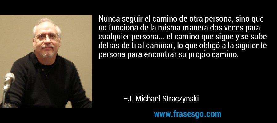 Nunca seguir el camino de otra persona, sino que no funciona de la misma manera dos veces para cualquier persona... el camino que sigue y se sube detrás de ti al caminar, lo que obligó a la siguiente persona para encontrar su propio camino. – J. Michael Straczynski