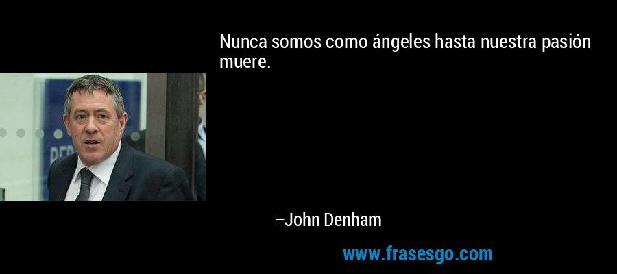 Nunca somos como ángeles hasta nuestra pasión muere. – John Denham