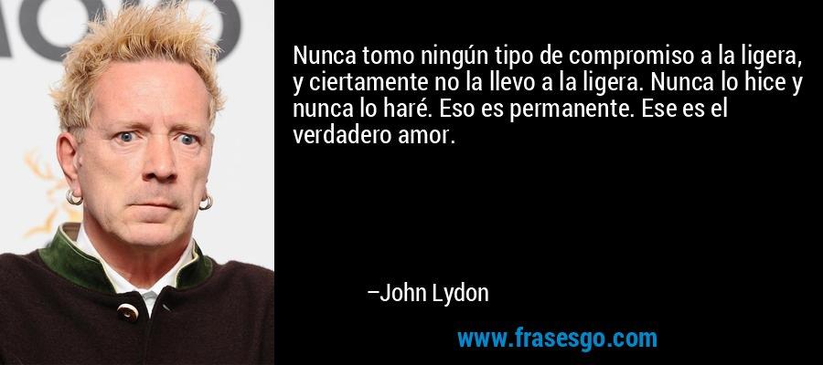 Nunca tomo ningún tipo de compromiso a la ligera, y ciertamente no la llevo a la ligera. Nunca lo hice y nunca lo haré. Eso es permanente. Ese es el verdadero amor. – John Lydon