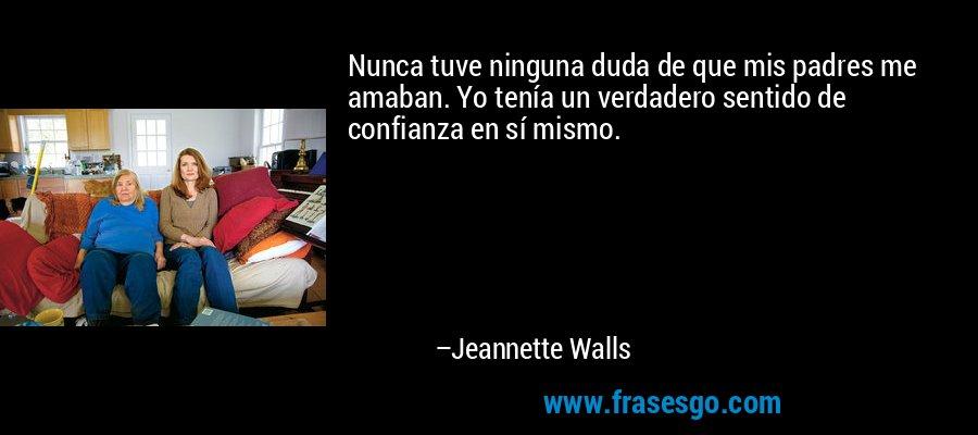Nunca tuve ninguna duda de que mis padres me amaban. Yo tenía un verdadero sentido de confianza en sí mismo. – Jeannette Walls