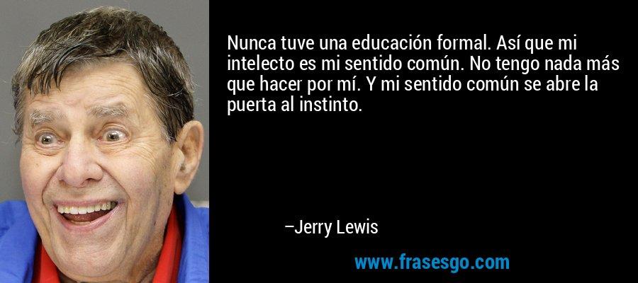 Nunca tuve una educación formal. Así que mi intelecto es mi sentido común. No tengo nada más que hacer por mí. Y mi sentido común se abre la puerta al instinto. – Jerry Lewis