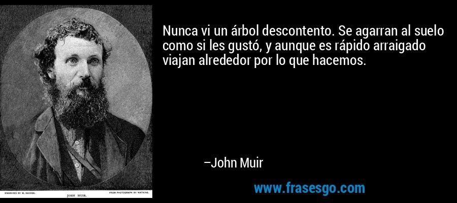 Nunca vi un árbol descontento. Se agarran al suelo como si les gustó, y aunque es rápido arraigado viajan alrededor por lo que hacemos. – John Muir