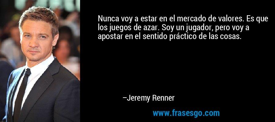 Nunca voy a estar en el mercado de valores. Es que los juegos de azar. Soy un jugador, pero voy a apostar en el sentido práctico de las cosas. – Jeremy Renner