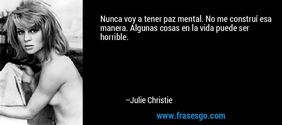 Nunca voy a tener paz mental. No me construí esa manera. Algunas cosas en la vida puede ser horrible. – Julie Christie