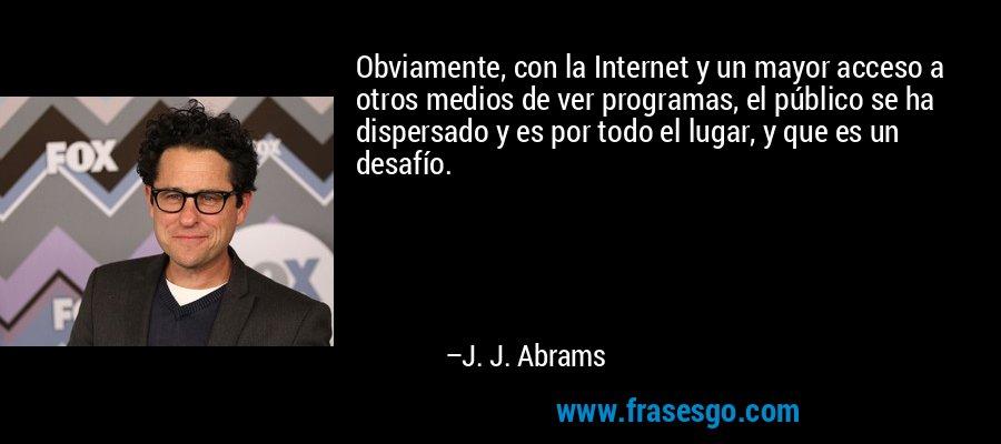 Obviamente, con la Internet y un mayor acceso a otros medios de ver programas, el público se ha dispersado y es por todo el lugar, y que es un desafío. – J. J. Abrams