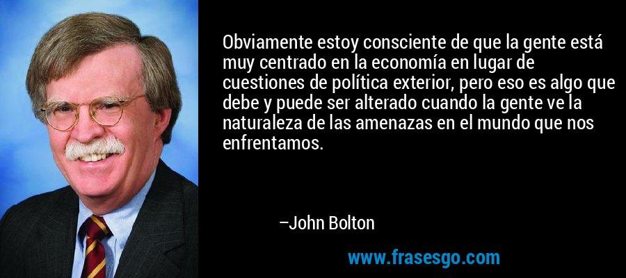 Obviamente estoy consciente de que la gente está muy centrado en la economía en lugar de cuestiones de política exterior, pero eso es algo que debe y puede ser alterado cuando la gente ve la naturaleza de las amenazas en el mundo que nos enfrentamos. – John Bolton