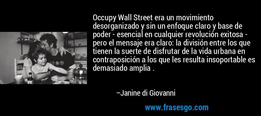 Occupy Wall Street era un movimiento desorganizado y sin un enfoque claro y base de poder - esencial en cualquier revolución exitosa - pero el mensaje era claro: la división entre los que tienen la suerte de disfrutar de la vida urbana en contraposición a los que les resulta insoportable es demasiado amplia . – Janine di Giovanni