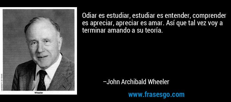 Odiar es estudiar, estudiar es entender, comprender es apreciar, apreciar es amar. Así que tal vez voy a terminar amando a su teoría. – John Archibald Wheeler