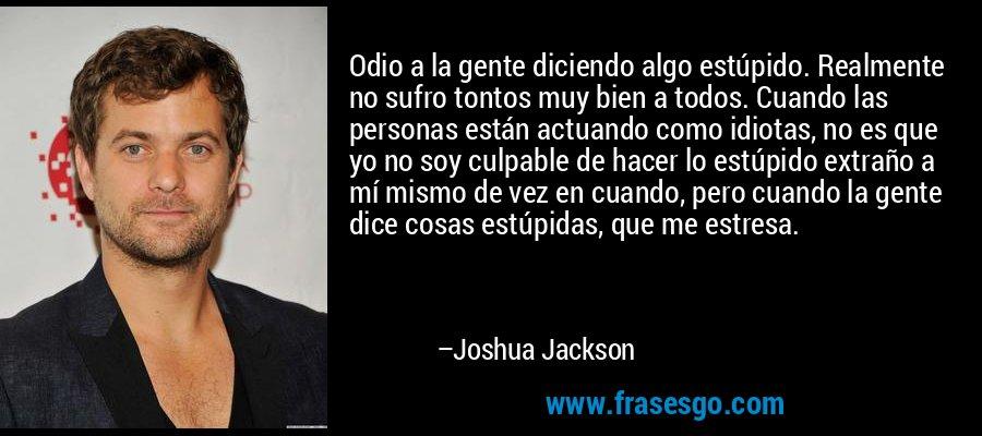 Odio a la gente diciendo algo estúpido. Realmente no sufro tontos muy bien a todos. Cuando las personas están actuando como idiotas, no es que yo no soy culpable de hacer lo estúpido extraño a mí mismo de vez en cuando, pero cuando la gente dice cosas estúpidas, que me estresa. – Joshua Jackson