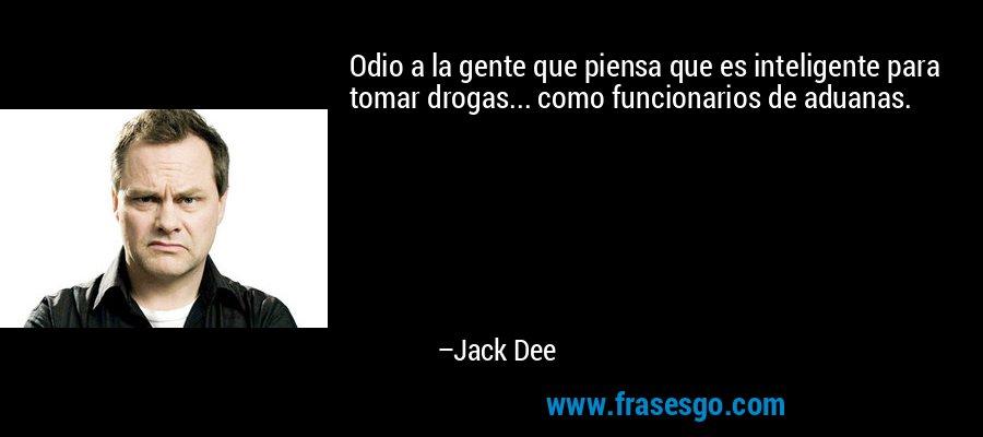 Odio a la gente que piensa que es inteligente para tomar drogas... como funcionarios de aduanas. – Jack Dee