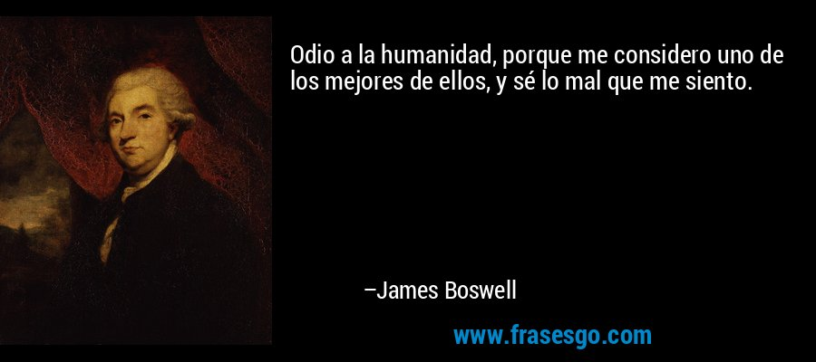 Odio a la humanidad, porque me considero uno de los mejores de ellos, y sé lo mal que me siento. – James Boswell