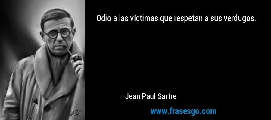 Odio a las víctimas que respetan a sus verdugos. – Jean Paul Sartre