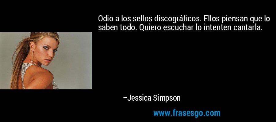 Odio a los sellos discográficos. Ellos piensan que lo saben todo. Quiero escuchar lo intenten cantarla. – Jessica Simpson