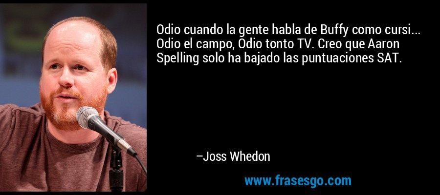 Odio cuando la gente habla de Buffy como cursi... Odio el campo, Odio tonto TV. Creo que Aaron Spelling solo ha bajado las puntuaciones SAT. – Joss Whedon