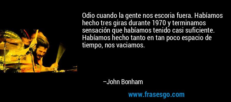 Odio cuando la gente nos escoria fuera. Habíamos hecho tres giras durante 1970 y terminamos sensación que habíamos tenido casi suficiente. Habíamos hecho tanto en tan poco espacio de tiempo, nos vaciamos. – John Bonham