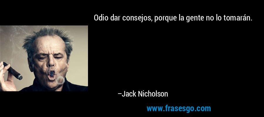 Odio dar consejos, porque la gente no lo tomarán. – Jack Nicholson