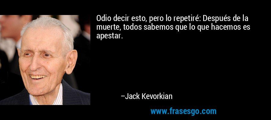 Odio decir esto, pero lo repetiré: Después de la muerte, todos sabemos que lo que hacemos es apestar. – Jack Kevorkian