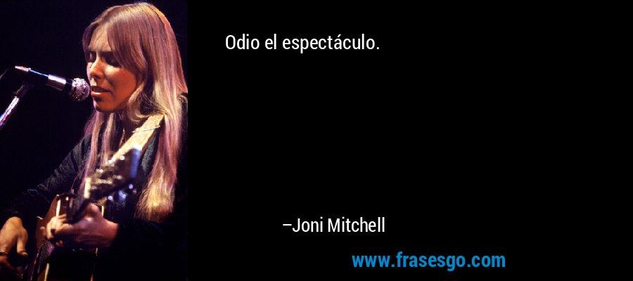 Odio el espectáculo. – Joni Mitchell