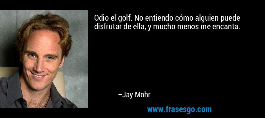 Odio el golf. No entiendo cómo alguien puede disfrutar de ella, y mucho menos me encanta. – Jay Mohr